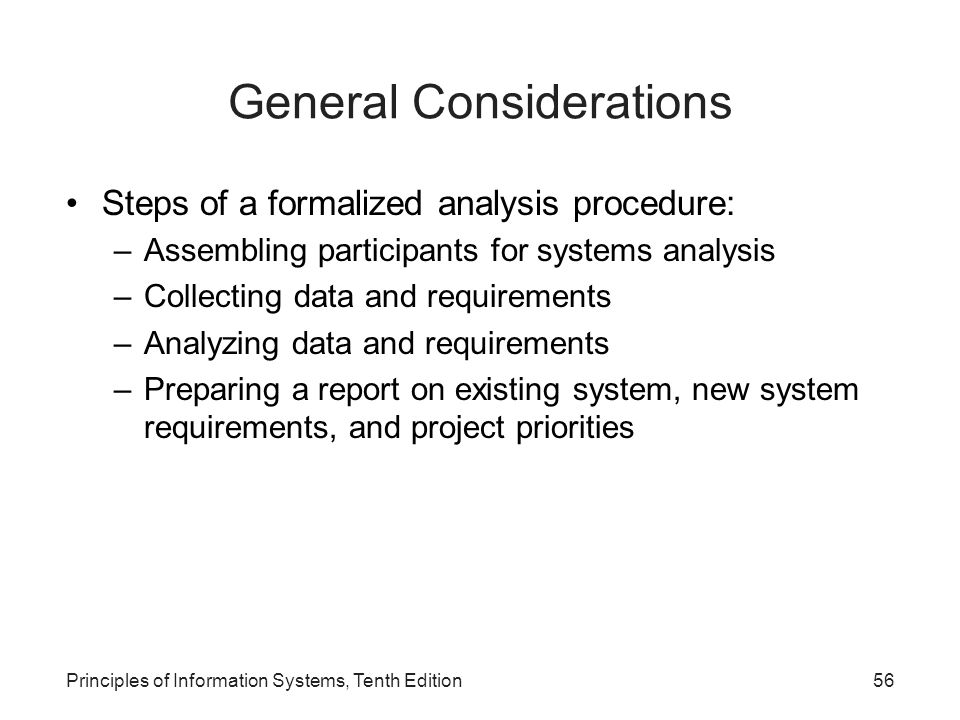 General Considerations Steps of a formalized analysis procedure: –Assembling participants for systems analysis –Collecting data and requirements –Analyzing data and requirements –Preparing a report on existing system, new system requirements, and project priorities Principles of Information Systems, Tenth Edition56