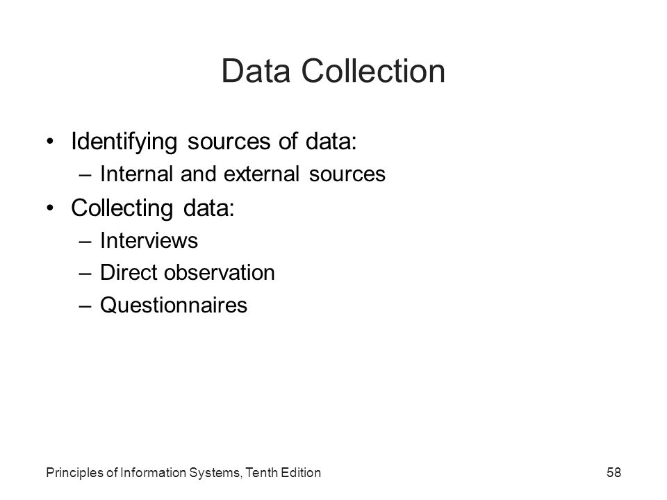 Data Collection Identifying sources of data: –Internal and external sources Collecting data: –Interviews –Direct observation –Questionnaires Principle