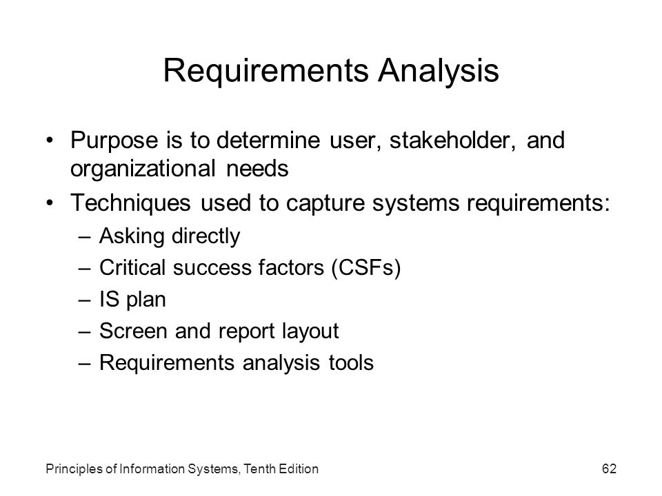 Requirements Analysis Purpose is to determine user, stakeholder, and organizational needs Techniques used to capture systems requirements: –Asking dir