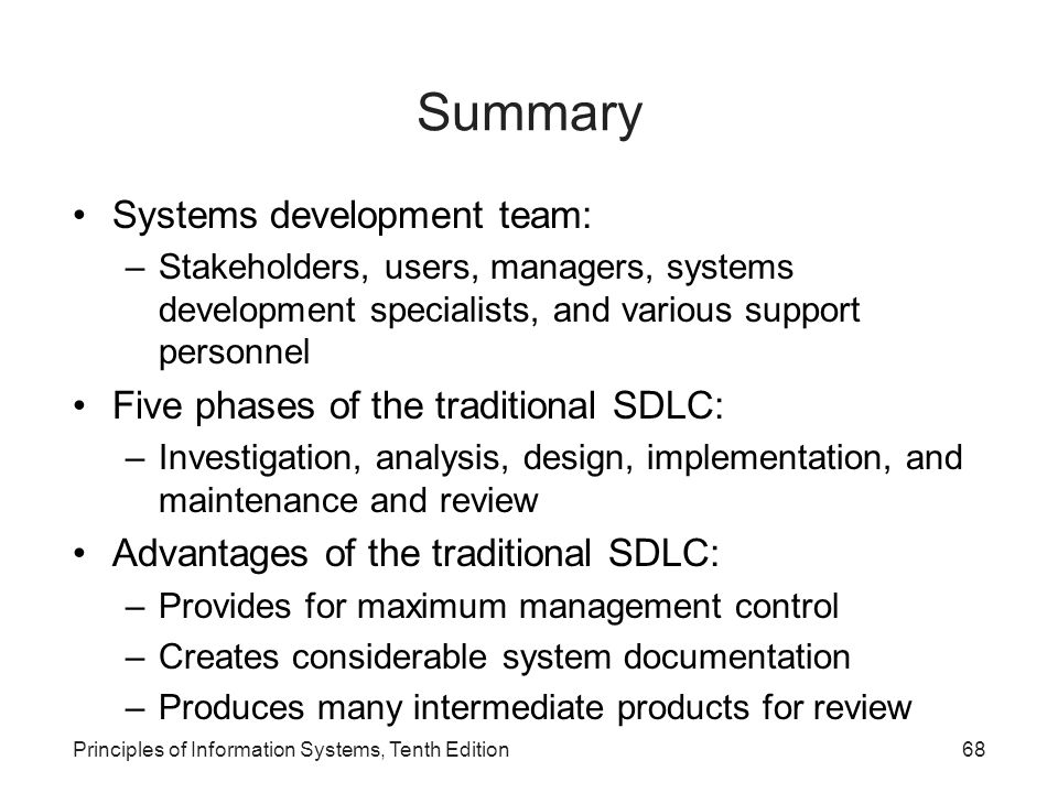 Summary Systems development team: –Stakeholders, users, managers, systems development specialists, and various support personnel Five phases of the traditional SDLC: –Investigation, analysis, design, implementation, and maintenance and review Advantages of the traditional SDLC: –Provides for maximum management control –Creates considerable system documentation –Produces many intermediate products for review Principles of Information Systems, Tenth Edition68