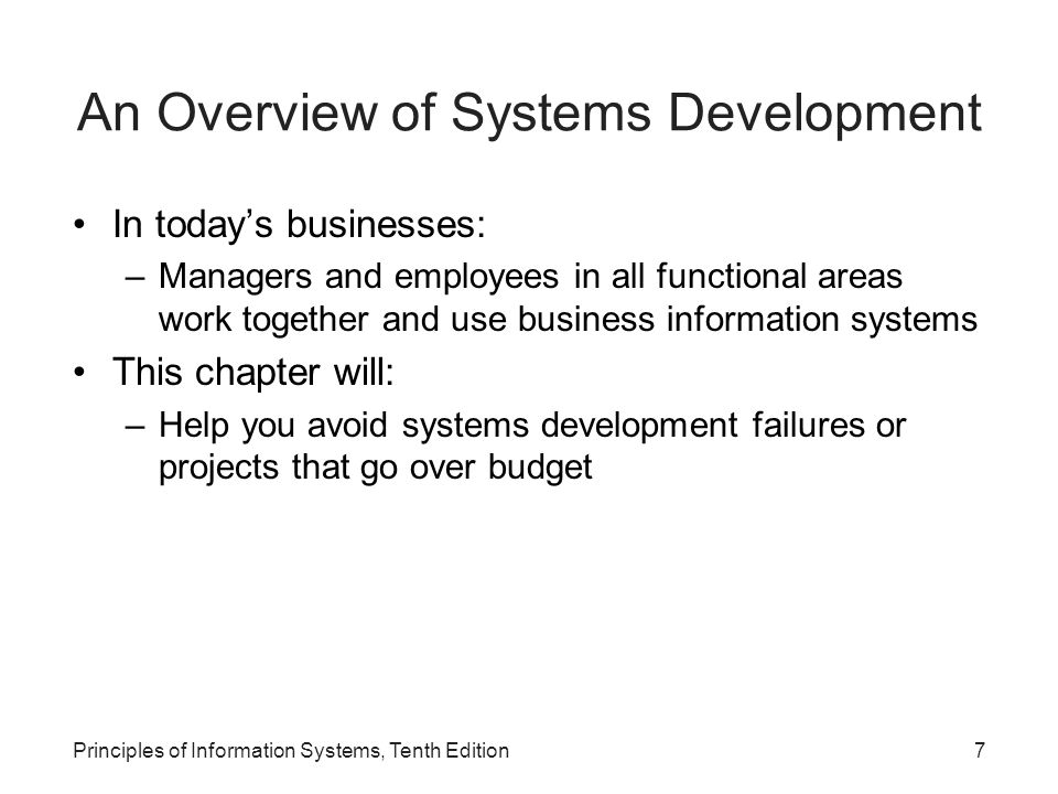 An Overview of Systems Development In today's businesses: –Managers and employees in all functional areas work together and use business information systems This chapter will: –Help you avoid systems development failures or projects that go over budget Principles of Information Systems, Tenth Edition7
