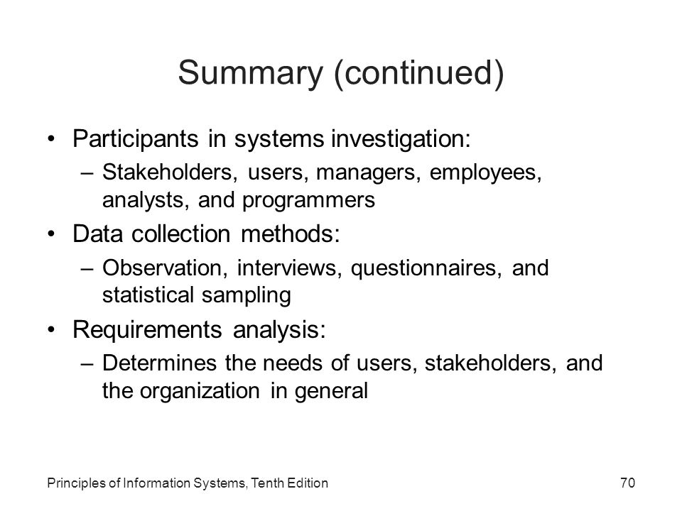 Summary (continued) Participants in systems investigation: –Stakeholders, users, managers, employees, analysts, and programmers Data collection method