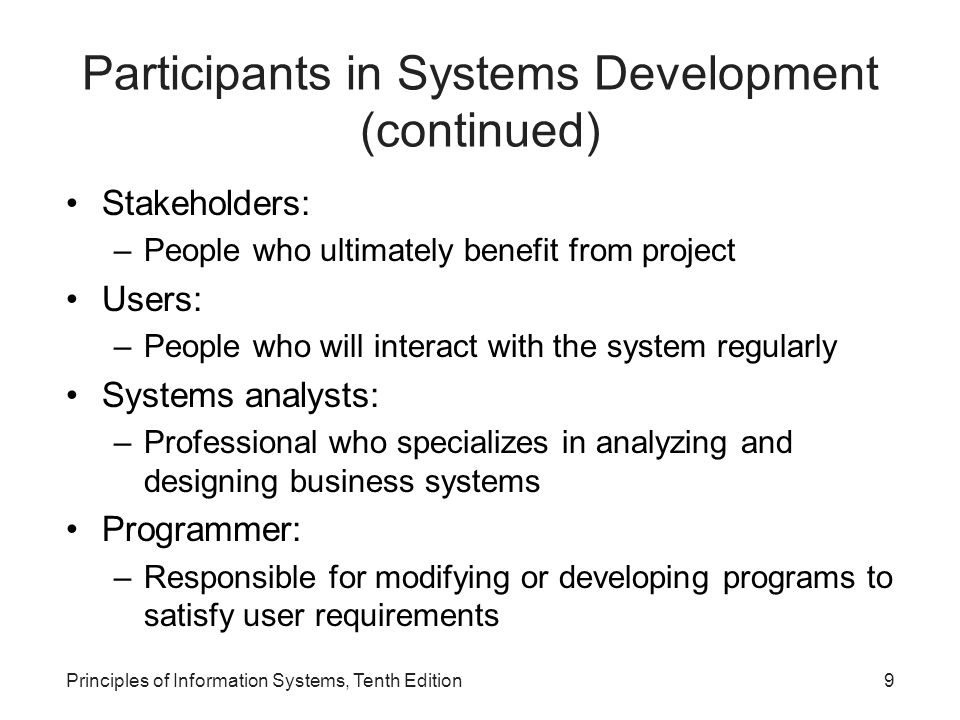 9 Stakeholders: –People who ultimately benefit from project Users: –People who will interact with the system regularly Systems analysts: –Professional