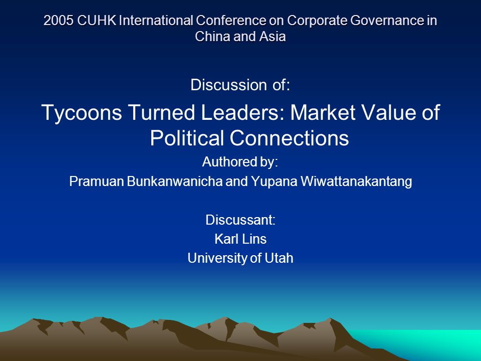 2005 CUHK International Conference on Corporate Governance in China and Asia Discussion of: Tycoons Turned Leaders: Market Value of Political Connections Authored by: Pramuan Bunkanwanicha and Yupana Wiwattanakantang Discussant: Karl Lins University of Utah
