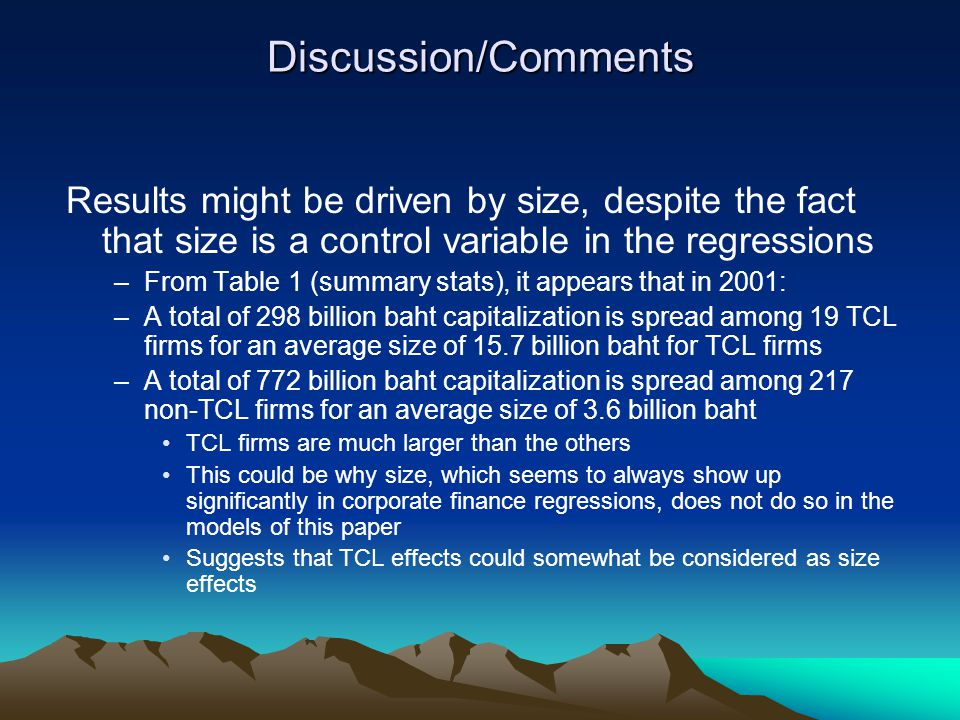 Discussion/Comments Results might be driven by size, despite the fact that size is a control variable in the regressions –From Table 1 (summary stats), it appears that in 2001: –A total of 298 billion baht capitalization is spread among 19 TCL firms for an average size of 15.7 billion baht for TCL firms –A total of 772 billion baht capitalization is spread among 217 non-TCL firms for an average size of 3.6 billion baht TCL firms are much larger than the others This could be why size, which seems to always show up significantly in corporate finance regressions, does not do so in the models of this paper Suggests that TCL effects could somewhat be considered as size effects
