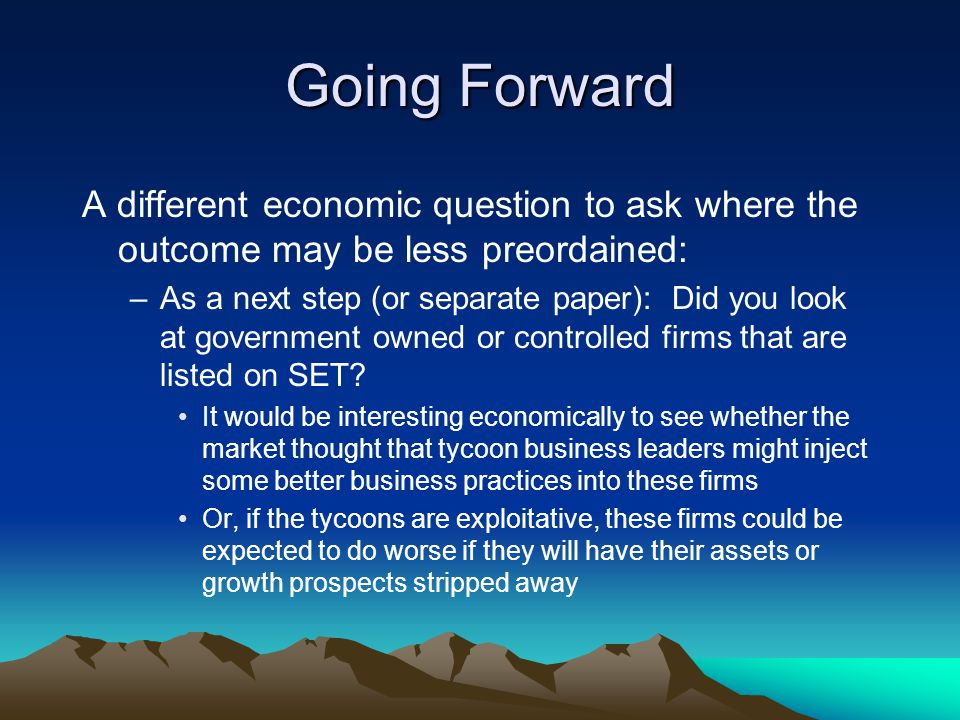 Going Forward A different economic question to ask where the outcome may be less preordained: –As a next step (or separate paper): Did you look at government owned or controlled firms that are listed on SET.