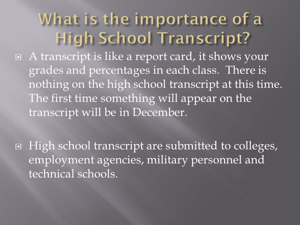  A transcript is like a report card, it shows your grades and percentages in each class.