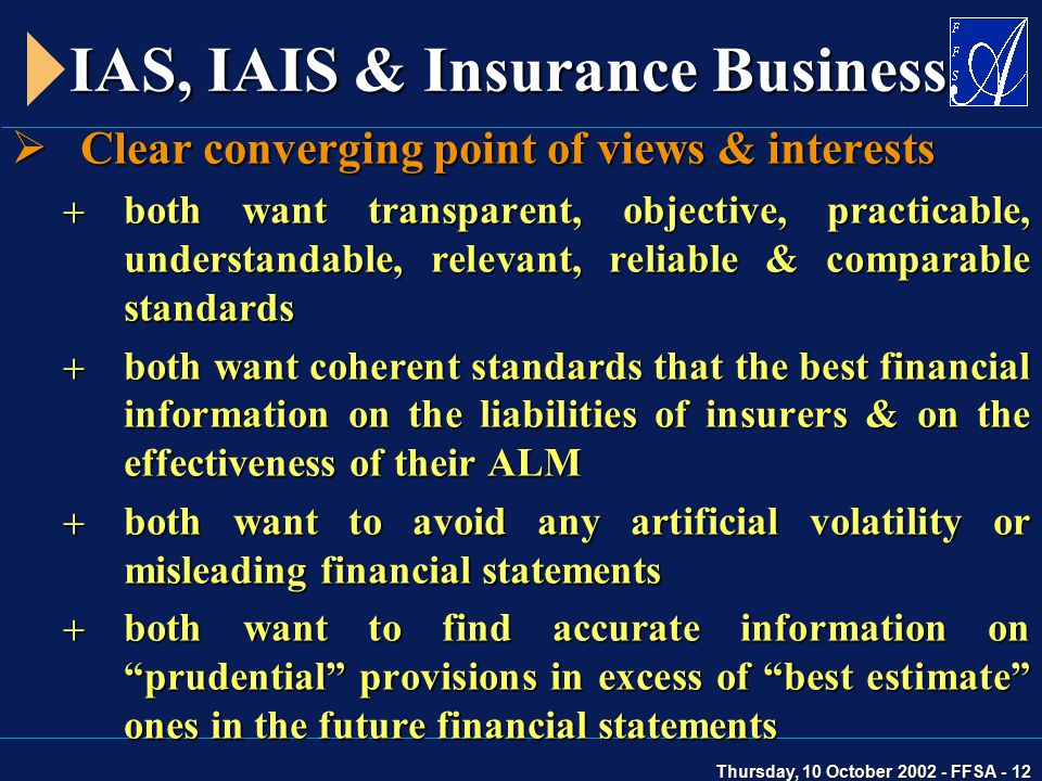 Thursday, 10 October 2002 - FFSA - 12 IAS, IAIS & Insurance Business  Clear converging point of views & interests  both want transparent, objective, practicable, understandable, relevant, reliable & comparable standards  both want coherent standards that the best financial information on the liabilities of insurers & on the effectiveness of their ALM  both want to avoid any artificial volatility or misleading financial statements  both want to find accurate information on prudential provisions in excess of best estimate ones in the future financial statements