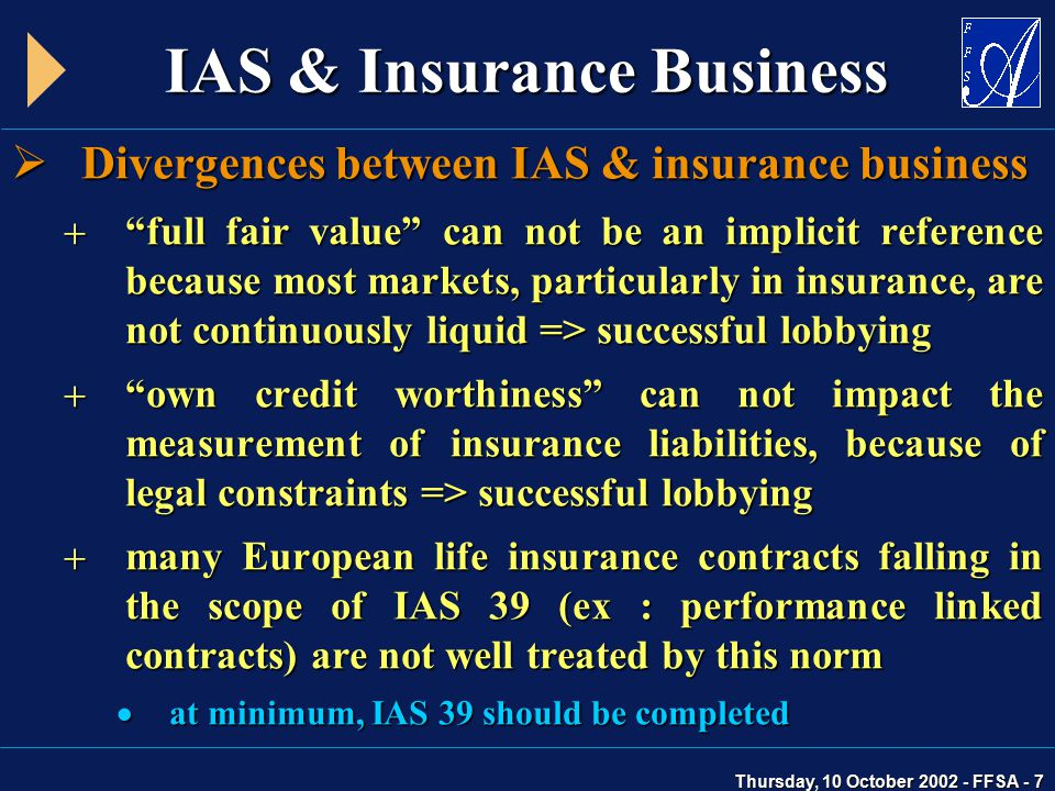 Thursday, 10 October 2002 - FFSA - 7 IAS & Insurance Business  Divergences between IAS & insurance business  full fair value can not be an implicit reference because most markets, particularly in insurance, are not continuously liquid => successful lobbying  own credit worthiness can not impact the measurement of insurance liabilities, because of legal constraints => successful lobbying  many European life insurance contracts falling in the scope of IAS 39 (ex : performance linked contracts) are not well treated by this norm  at minimum, IAS 39 should be completed