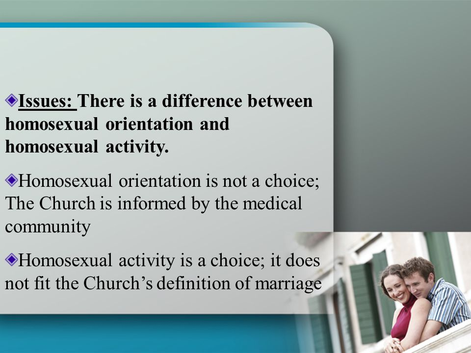 Issues: There is a difference between homosexual orientation and homosexual activity. Homosexual orientation is not a choice; The Church is informed b