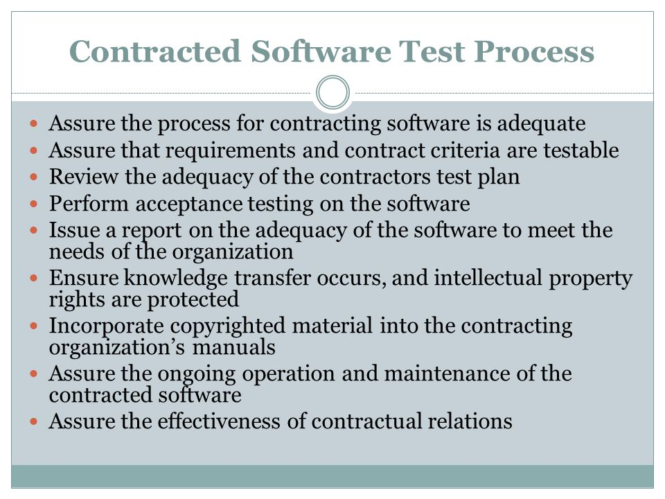 Contracted Software Test Process Assure the process for contracting software is adequate Assure that requirements and contract criteria are testable Review the adequacy of the contractors test plan Perform acceptance testing on the software Issue a report on the adequacy of the software to meet the needs of the organization Ensure knowledge transfer occurs, and intellectual property rights are protected Incorporate copyrighted material into the contracting organization's manuals Assure the ongoing operation and maintenance of the contracted software Assure the effectiveness of contractual relations