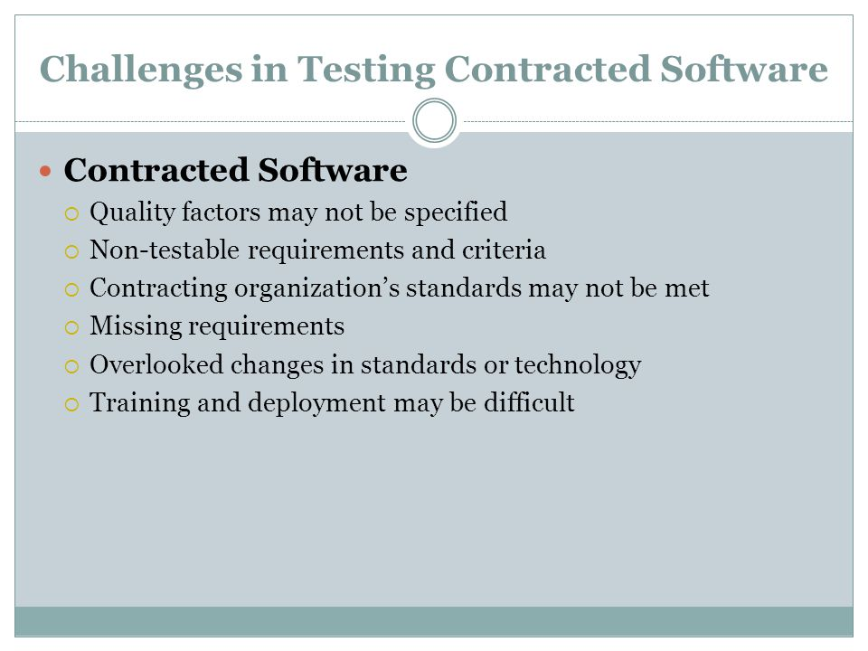 Challenges in Testing Contracted Software Contracted Software  Quality factors may not be specified  Non-testable requirements and criteria  Contracting organization's standards may not be met  Missing requirements  Overlooked changes in standards or technology  Training and deployment may be difficult