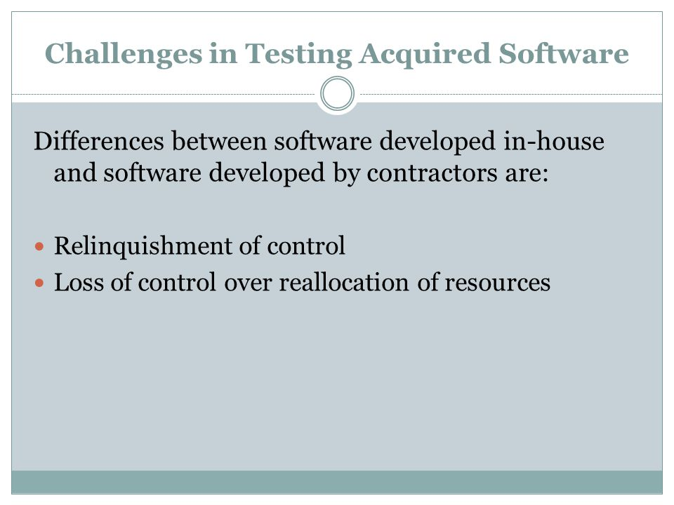 Challenges in Testing Acquired Software Differences between software developed in-house and software developed by contractors are: Relinquishment of control Loss of control over reallocation of resources