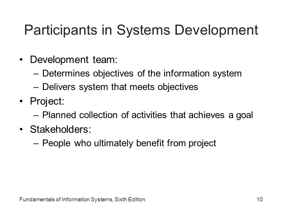 Fundamentals of Information Systems, Sixth Edition10 Participants in Systems Development Development team: –Determines objectives of the information s