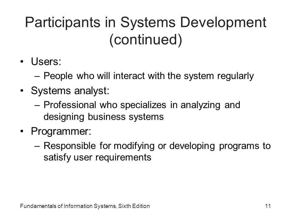 Fundamentals of Information Systems, Sixth Edition11 Participants in Systems Development (continued) Users: –People who will interact with the system