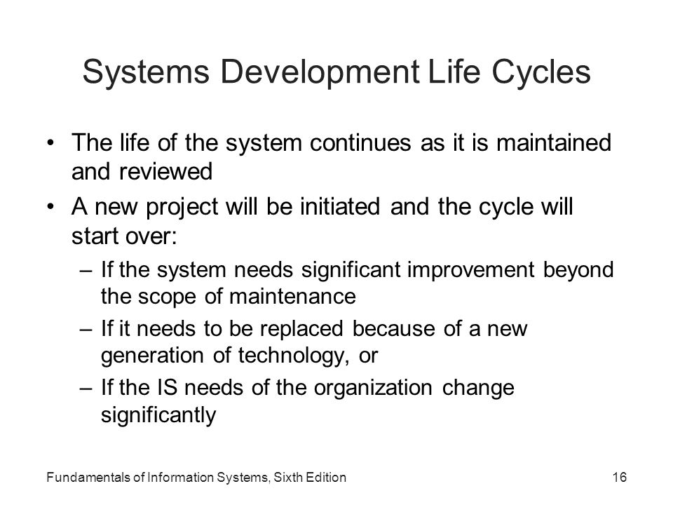 Fundamentals of Information Systems, Sixth Edition16 Systems Development Life Cycles The life of the system continues as it is maintained and reviewed