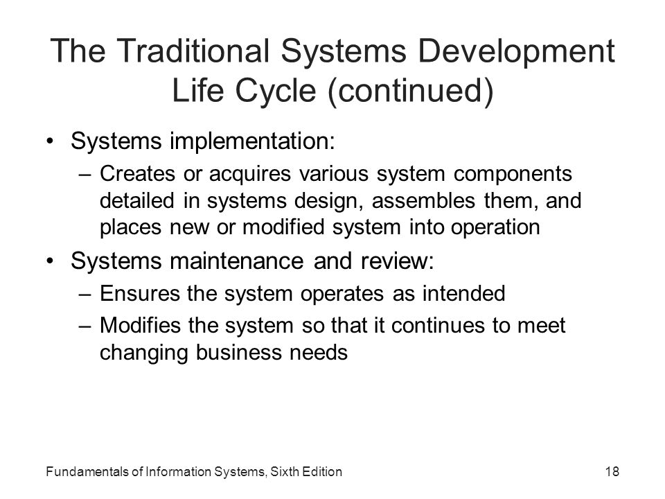 The Traditional Systems Development Life Cycle (continued) Systems implementation: –Creates or acquires various system components detailed in systems