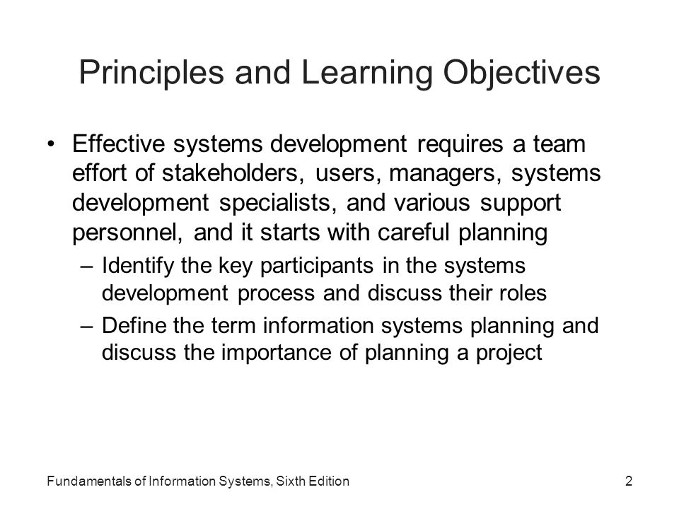 Principles and Learning Objectives (continued) Systems development often uses different approaches and tools such as traditional development, prototyping, rapid application development, end-user development, computer- aided software engineering, and object-oriented development to select, implement, and monitor projects –Discuss the key features, advantages, and disadvantages of the traditional, prototyping, rapid application development, and end-user systems development life cycles Fundamentals of Information Systems, Sixth Edition3