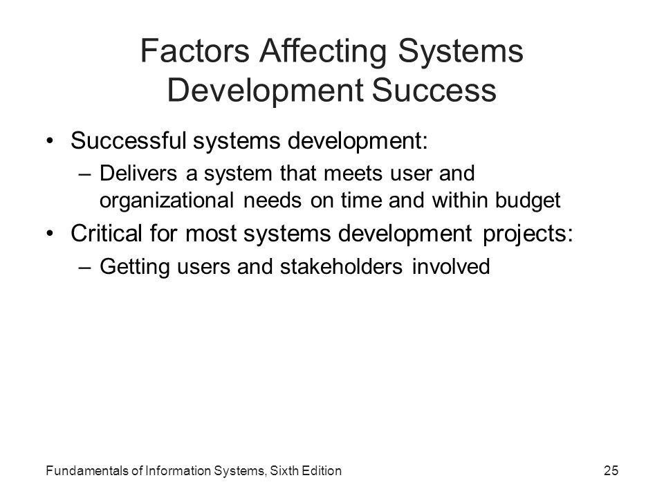 Fundamentals of Information Systems, Sixth Edition25 Factors Affecting Systems Development Success Successful systems development: –Delivers a system