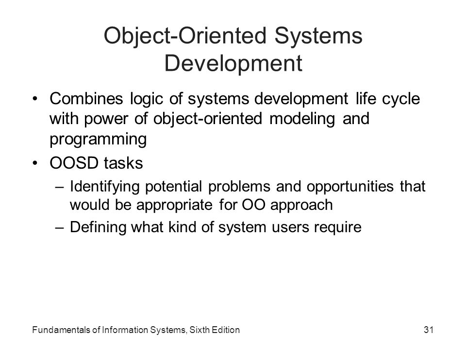 Fundamentals of Information Systems, Sixth Edition31 Object-Oriented Systems Development Combines logic of systems development life cycle with power o