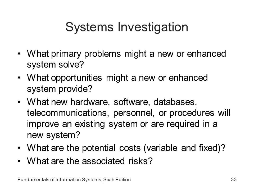 Fundamentals of Information Systems, Sixth Edition33 Systems Investigation What primary problems might a new or enhanced system solve? What opportunit