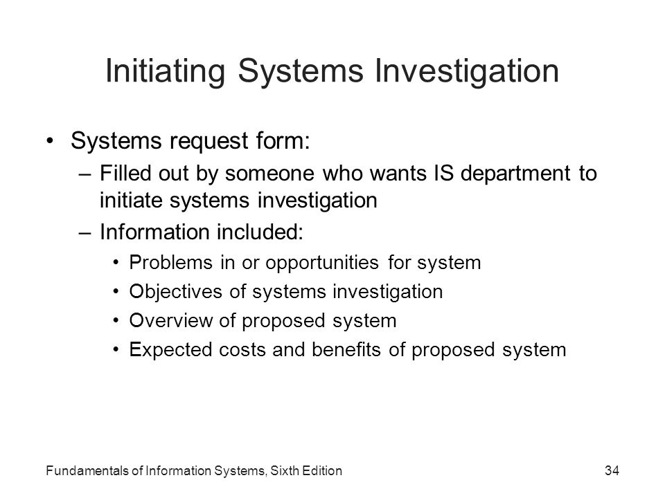 Fundamentals of Information Systems, Sixth Edition34 Initiating Systems Investigation Systems request form: –Filled out by someone who wants IS depart