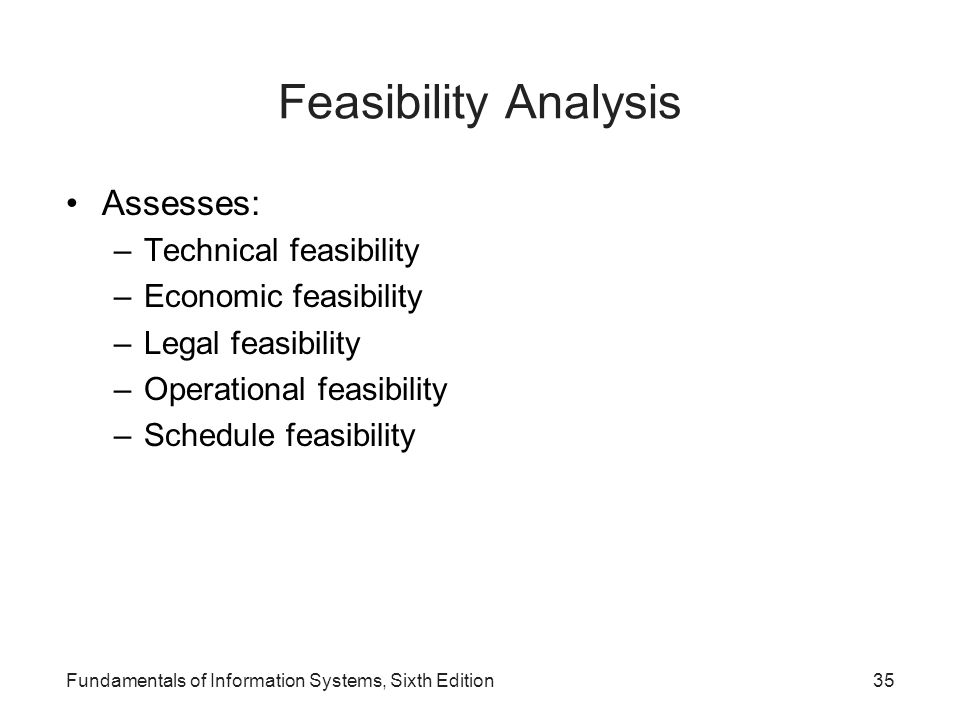 Fundamentals of Information Systems, Sixth Edition35 Feasibility Analysis Assesses: –Technical feasibility –Economic feasibility –Legal feasibility –O