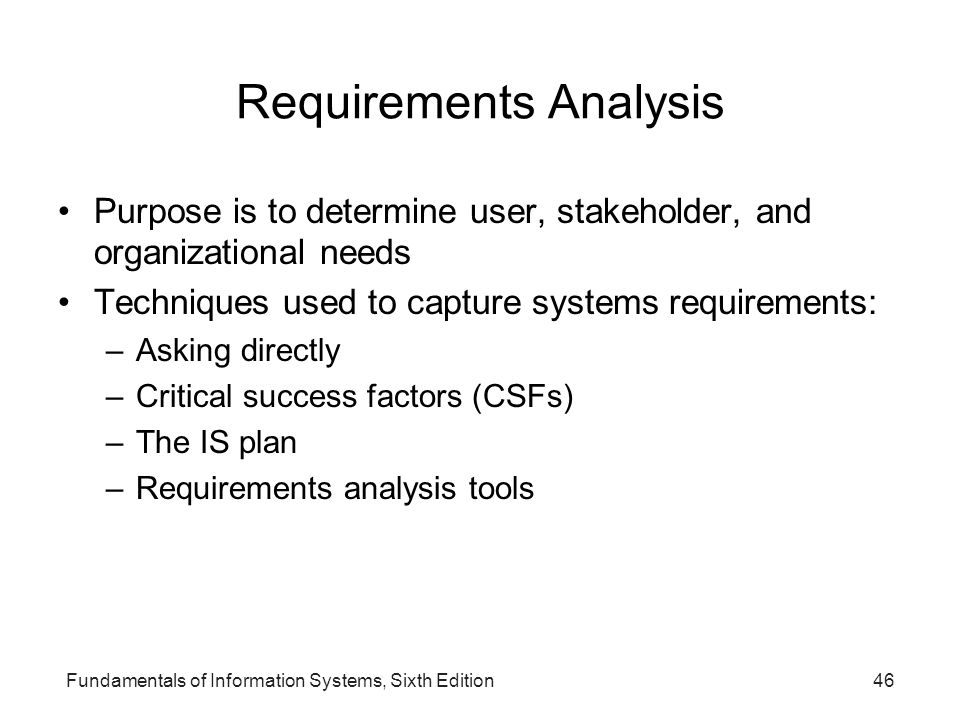 Fundamentals of Information Systems, Sixth Edition46 Requirements Analysis Purpose is to determine user, stakeholder, and organizational needs Techniq