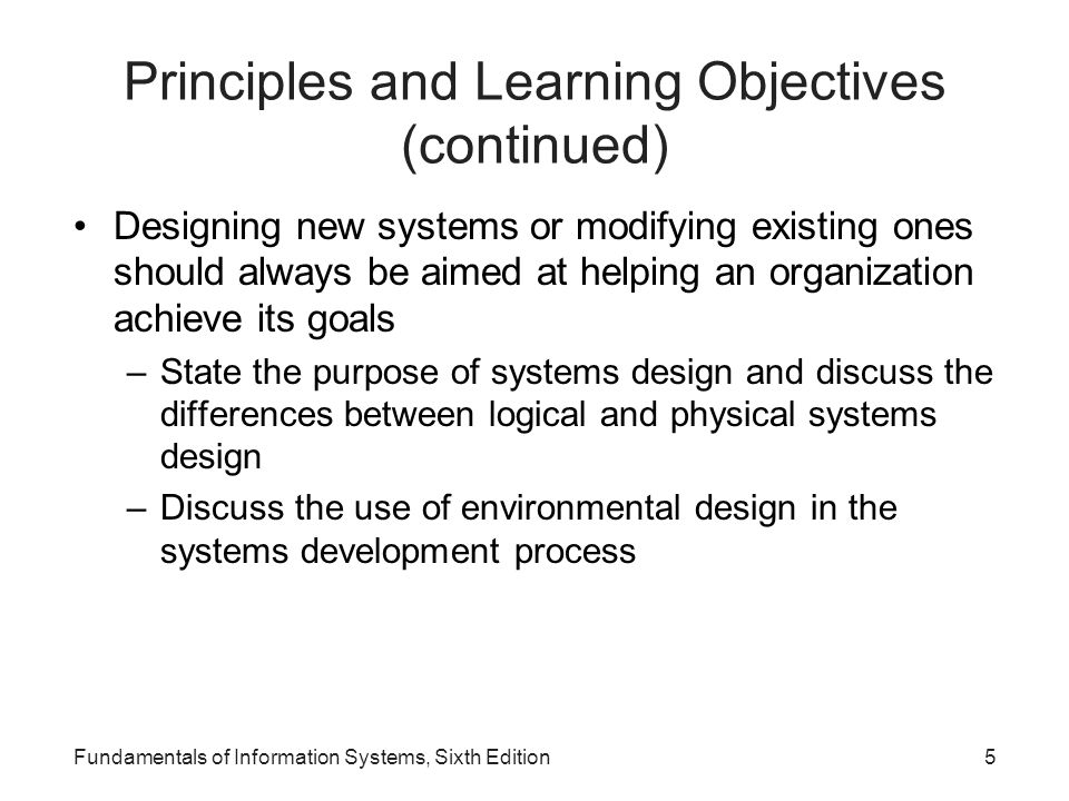 Fundamentals of Information Systems, Sixth Edition56 Environmental Design Considerations Environmental design: –Also called green design –Involves systems development efforts that slash power consumption, require less physical space, and result in systems that can be disposed of in a way that doesn't negatively affect the environment