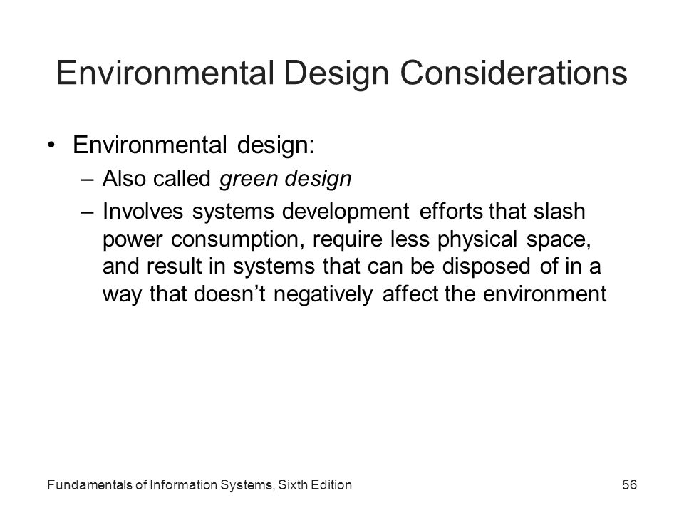 Fundamentals of Information Systems, Sixth Edition56 Environmental Design Considerations Environmental design: –Also called green design –Involves sys