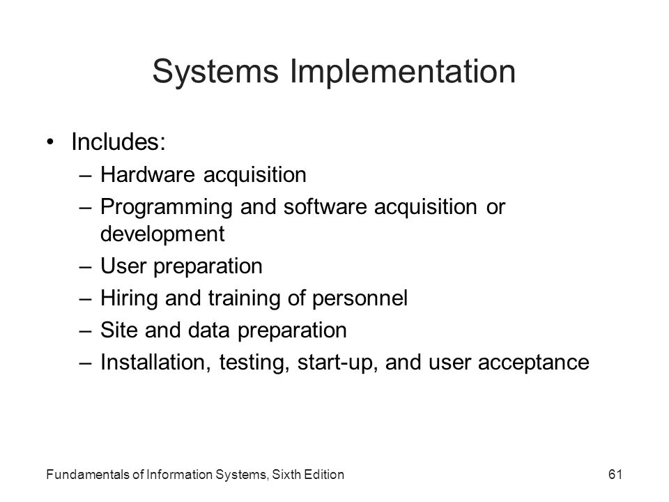 Fundamentals of Information Systems, Sixth Edition61 Systems Implementation Includes: –Hardware acquisition –Programming and software acquisition or d