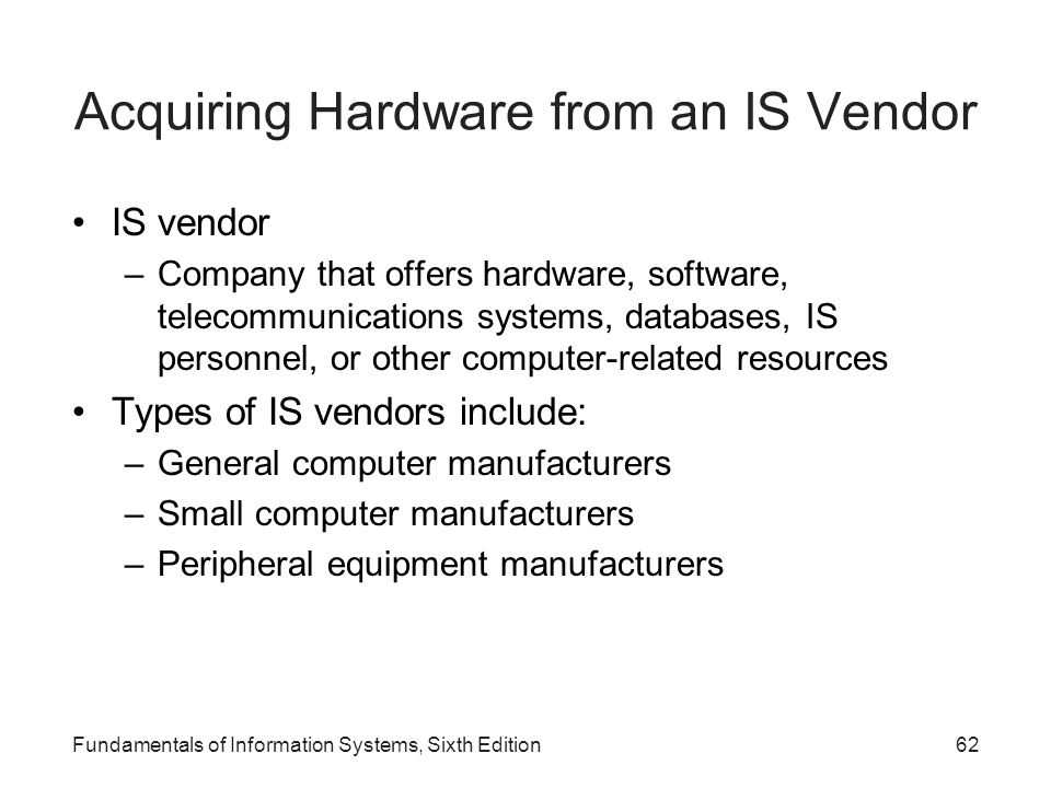 Acquiring Hardware from an IS Vendor IS vendor –Company that offers hardware, software, telecommunications systems, databases, IS personnel, or other
