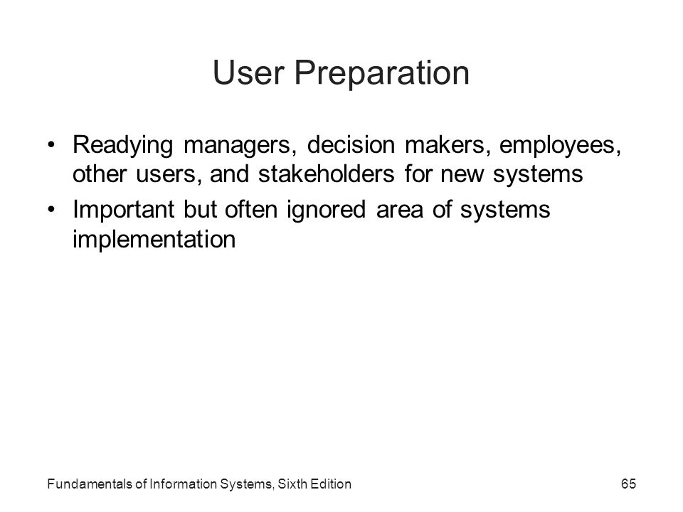 Fundamentals of Information Systems, Sixth Edition65 User Preparation Readying managers, decision makers, employees, other users, and stakeholders for
