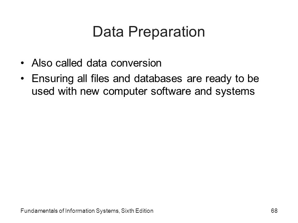 Fundamentals of Information Systems, Sixth Edition68 Data Preparation Also called data conversion Ensuring all files and databases are ready to be use