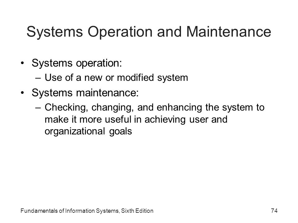 Fundamentals of Information Systems, Sixth Edition74 Systems Operation and Maintenance Systems operation: –Use of a new or modified system Systems mai