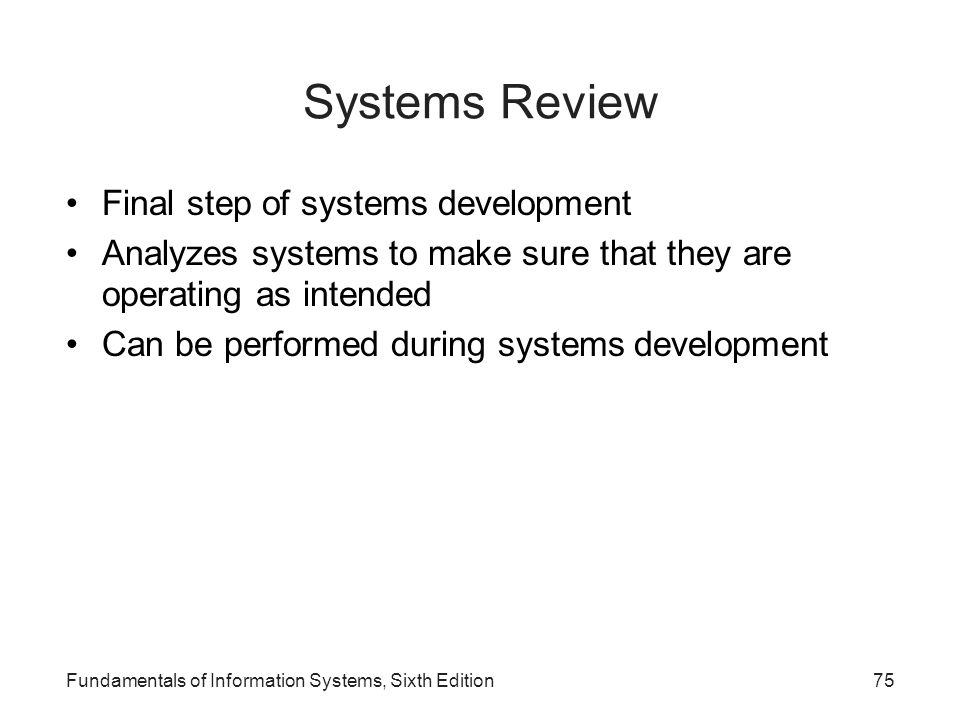 Fundamentals of Information Systems, Sixth Edition75 Systems Review Final step of systems development Analyzes systems to make sure that they are oper