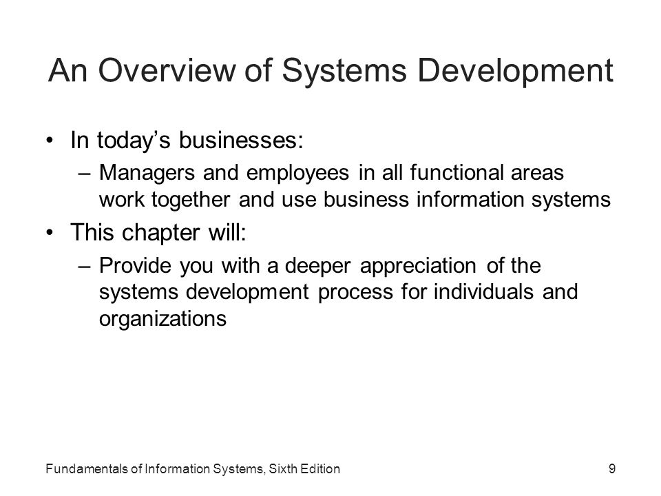 9 An Overview of Systems Development In today's businesses: –Managers and employees in all functional areas work together and use business information