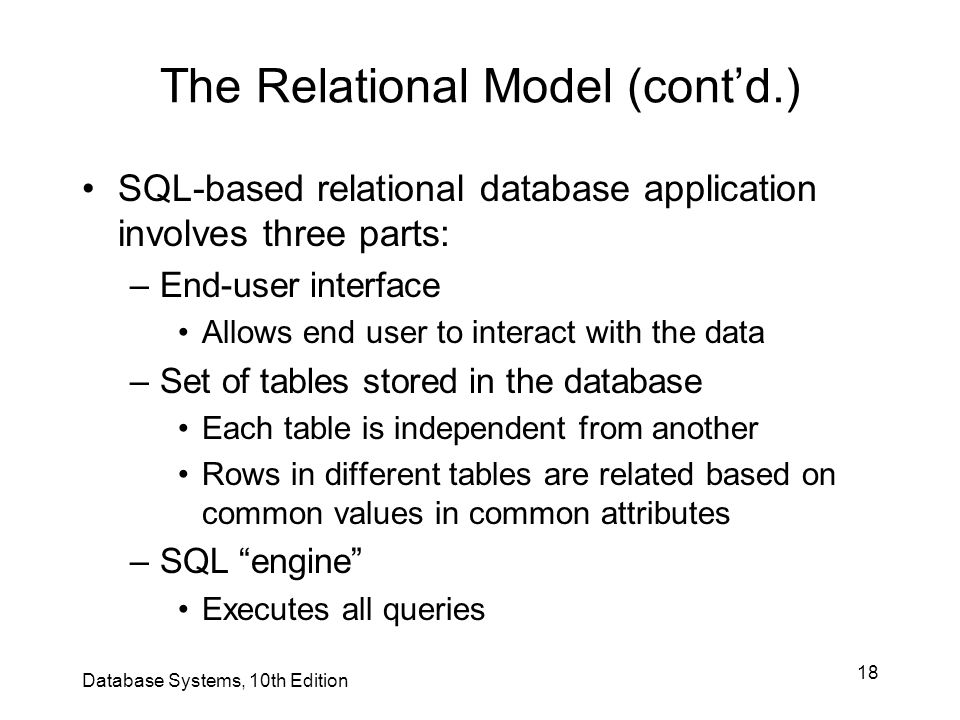 18 The Relational Model (cont'd.) SQL-based relational database application involves three parts: –End-user interface Allows end user to interact with