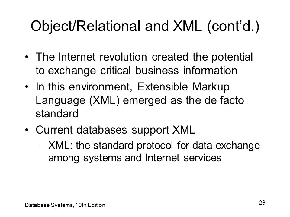 26 Object/Relational and XML (cont'd.) The Internet revolution created the potential to exchange critical business information In this environment, Ex