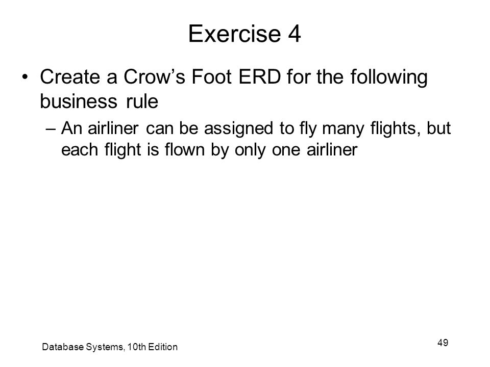 49 Exercise 4 Create a Crow's Foot ERD for the following business rule –An airliner can be assigned to fly many flights, but each flight is flown by o