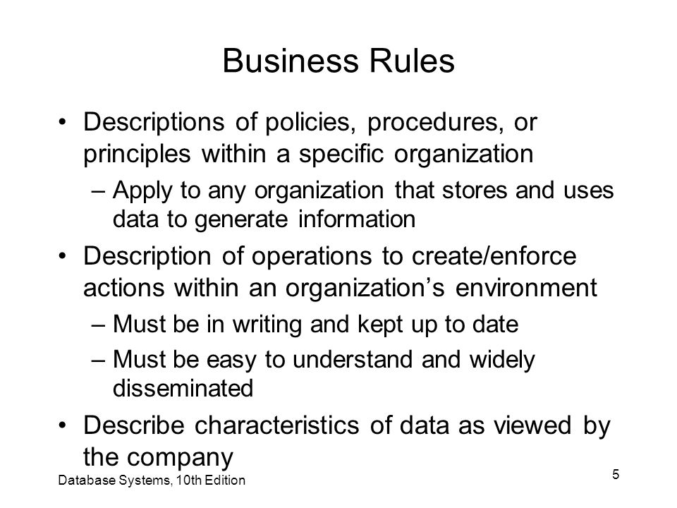 6 Discovering Business Rules Sources of business rules: –Company managers –Policy makers –Department managers –Written documentation Procedures Standards Operations manuals –Direct interviews with end users Database Systems, 10th Edition