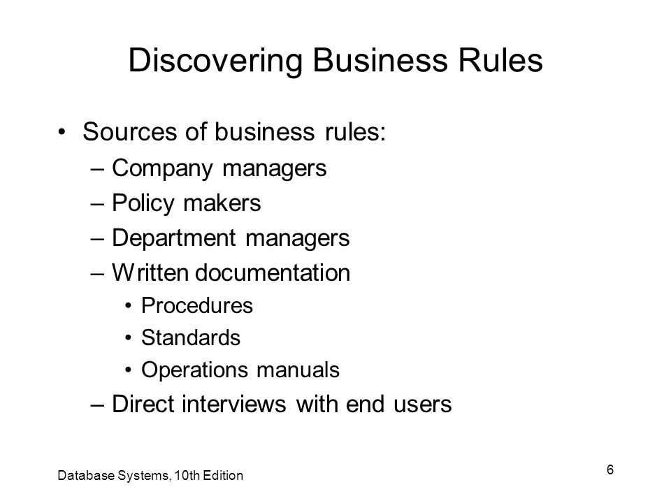 6 Discovering Business Rules Sources of business rules: –Company managers –Policy makers –Department managers –Written documentation Procedures Standa