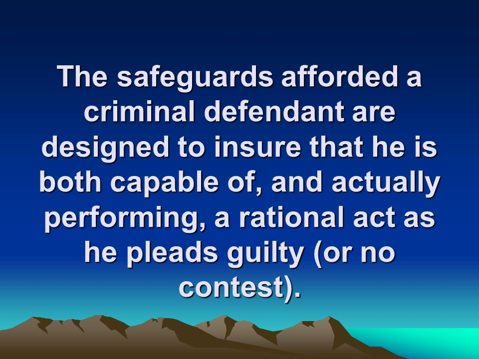 The safeguards afforded a criminal defendant are designed to insure that he is both capable of, and actually performing, a rational act as he pleads guilty (or no contest).