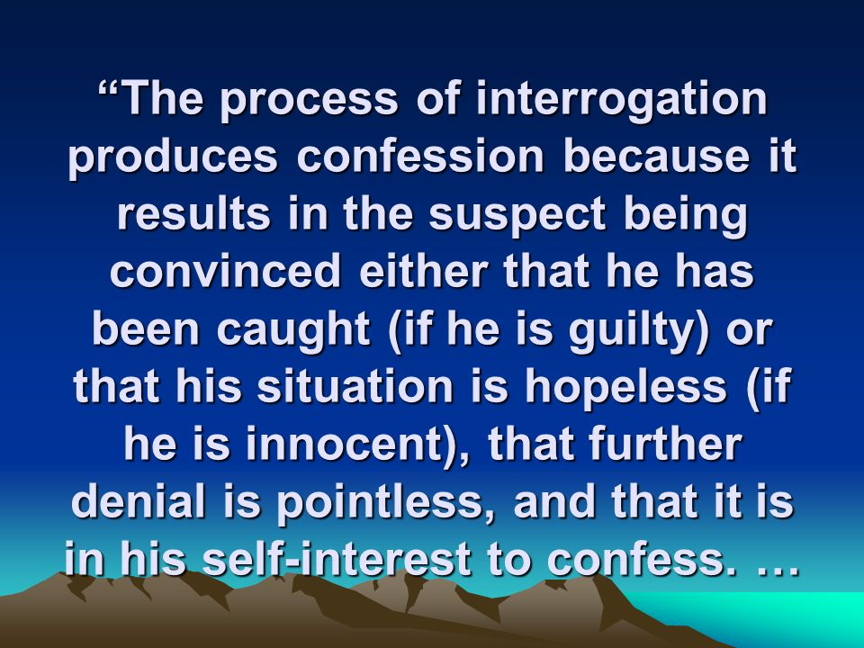 The process of interrogation produces confession because it results in the suspect being convinced either that he has been caught (if he is guilty) or that his situation is hopeless (if he is innocent), that further denial is pointless, and that it is in his self-interest to confess.