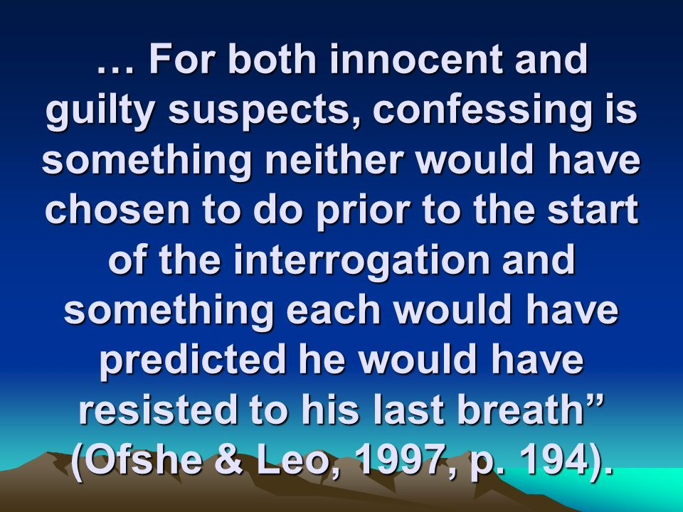 … For both innocent and guilty suspects, confessing is something neither would have chosen to do prior to the start of the interrogation and something each would have predicted he would have resisted to his last breath (Ofshe & Leo, 1997, p.