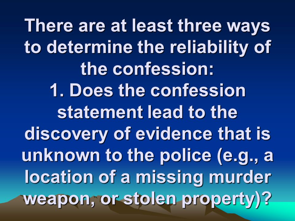 There are at least three ways to determine the reliability of the confession: 1.