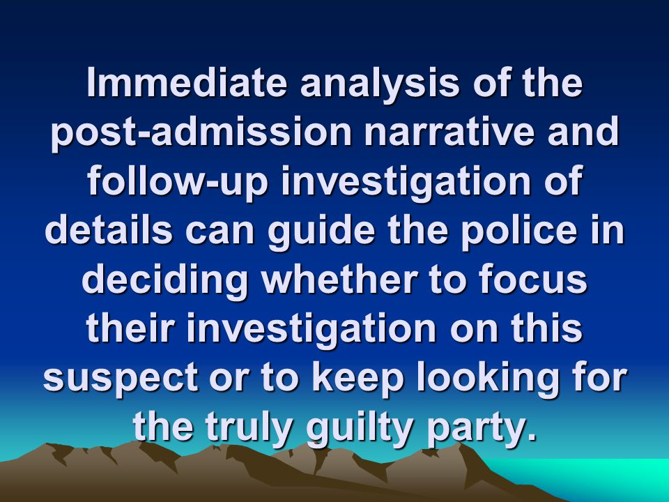 Immediate analysis of the post-admission narrative and follow-up investigation of details can guide the police in deciding whether to focus their investigation on this suspect or to keep looking for the truly guilty party.