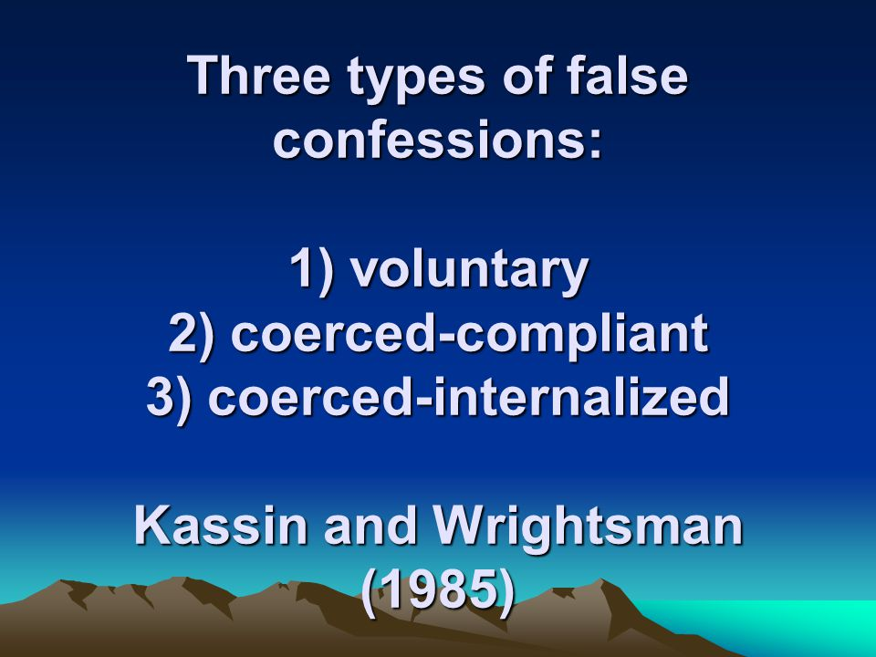 Three types of false confessions: 1) voluntary 2) coerced-compliant 3) coerced-internalized Kassin and Wrightsman (1985)