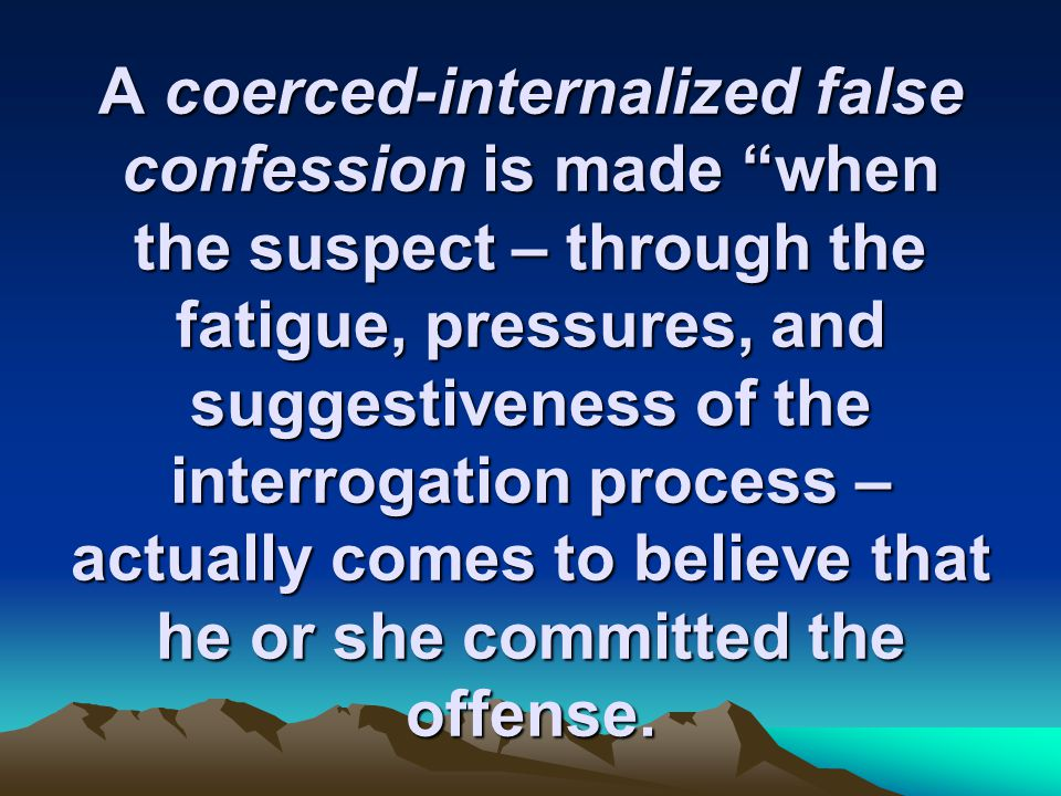 A coerced-internalized false confession is made when the suspect – through the fatigue, pressures, and suggestiveness of the interrogation process – actually comes to believe that he or she committed the offense.