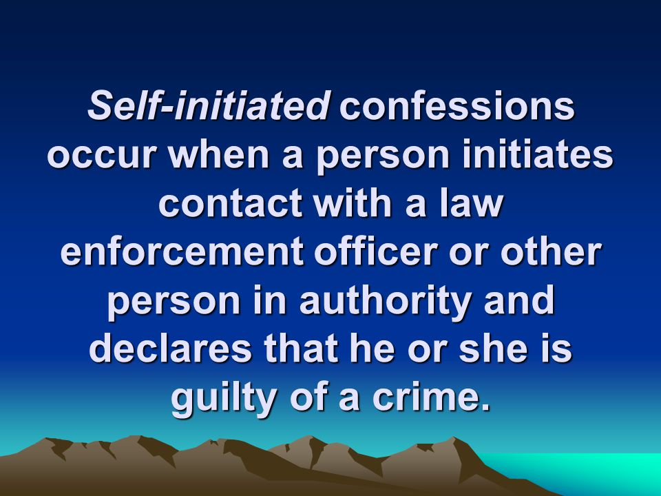 Self-initiated confessions occur when a person initiates contact with a law enforcement officer or other person in authority and declares that he or she is guilty of a crime.
